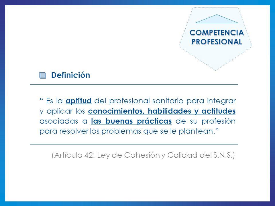 Definición Es la aptitud del profesional sanitario para integrar y aplicar los conocimientos, habilidades y actitudes asociadas a las buenas prácticas