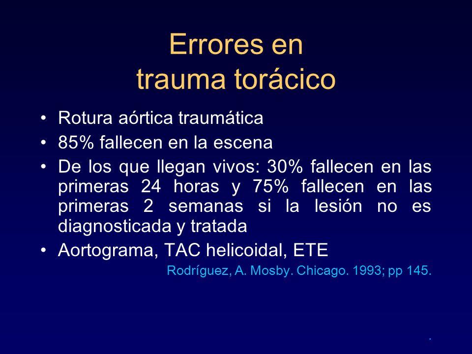Errores en trauma torácico Rotura aórtica traumática 85% fallecen en la escena De los que llegan vivos: 30% fallecen en las primeras 24 horas y 75% fa