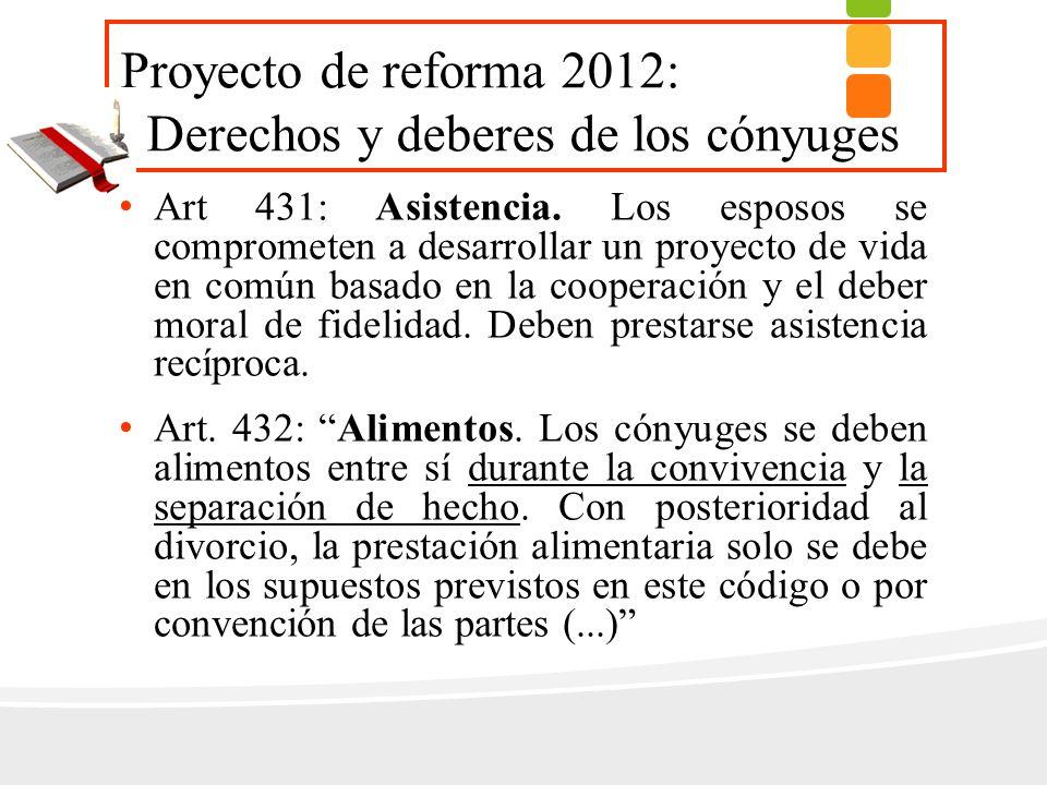 Proyecto de reforma 2012: Derechos y deberes de los cónyuges Art 431: Asistencia. Los esposos se comprometen a desarrollar un proyecto de vida en comú