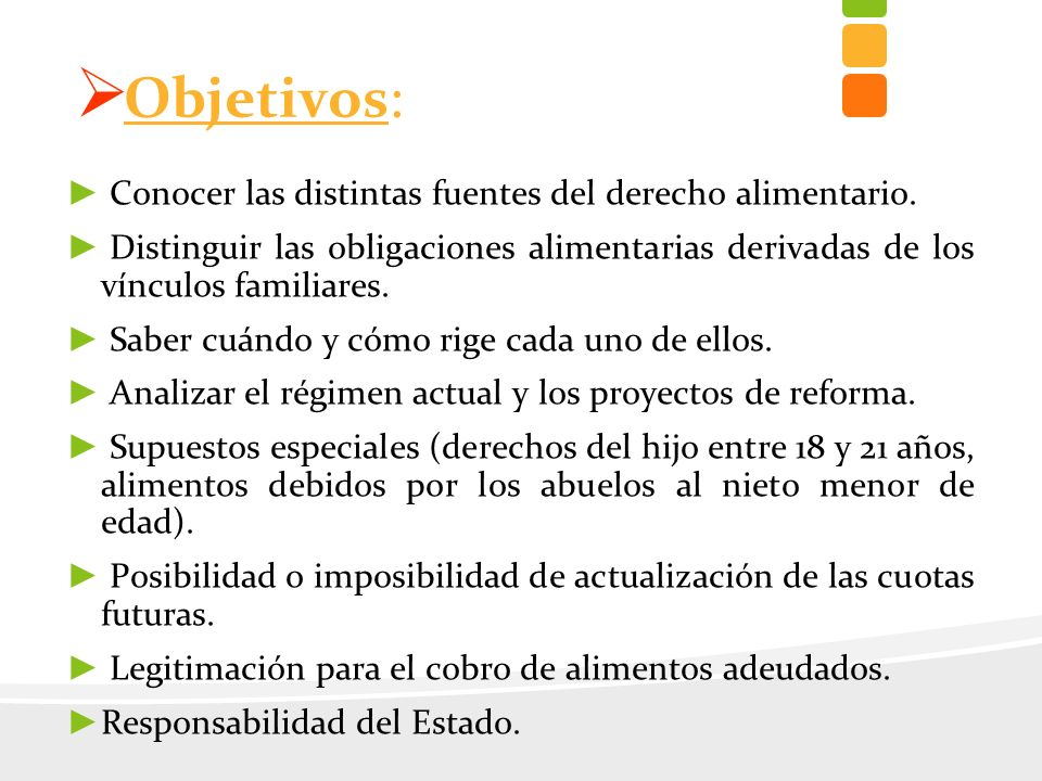 Objetivos: Conocer las distintas fuentes del derecho alimentario. Distinguir las obligaciones alimentarias derivadas de los vínculos familiares. Saber