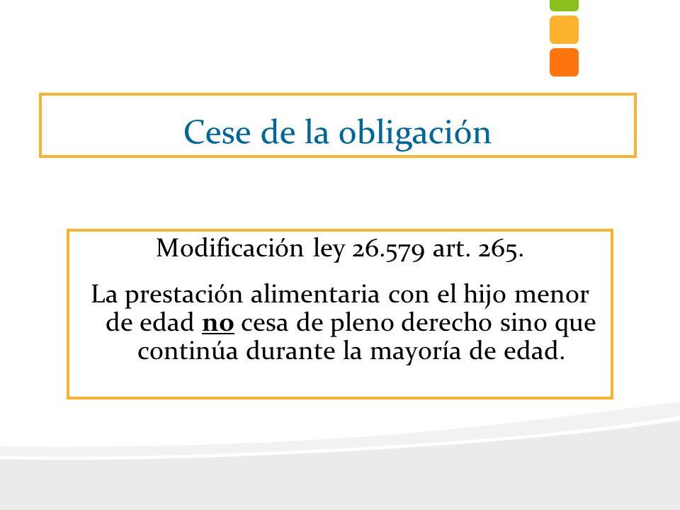 Cese de la obligación Modificación ley 26.579 art. 265. La prestación alimentaria con el hijo menor de edad no cesa de pleno derecho sino que continúa