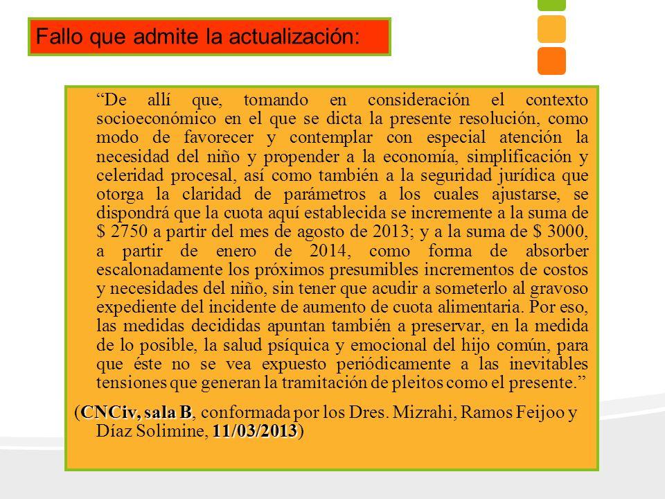 De allí que, tomando en consideración el contexto socioeconómico en el que se dicta la presente resolución, como modo de favorecer y contemplar con especial atención la necesidad del niño y propender a la economía, simplificación y celeridad procesal, así como también a la seguridad jurídica que otorga la claridad de parámetros a los cuales ajustarse, se dispondrá que la cuota aquí establecida se incremente a la suma de $ 2750 a partir del mes de agosto de 2013; y a la suma de $ 3000, a partir de enero de 2014, como forma de absorber escalonadamente los próximos presumibles incrementos de costos y necesidades del niño, sin tener que acudir a someterlo al gravoso expediente del incidente de aumento de cuota alimentaria.