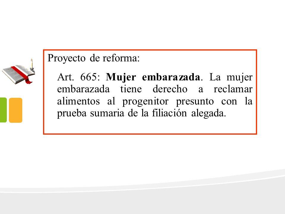 Proyecto de reforma: Art. 665: Mujer embarazada. La mujer embarazada tiene derecho a reclamar alimentos al progenitor presunto con la prueba sumaria d