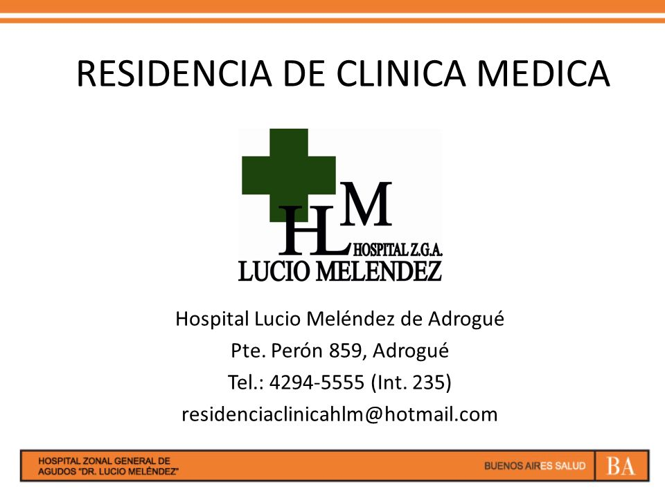 RESIDENCIA DE CLINICA MEDICA Hospital Lucio Meléndez de Adrogué Pte. Perón 859, Adrogué Tel.: 4294-5555 (Int. 235) residenciaclinicahlm@hotmail.com