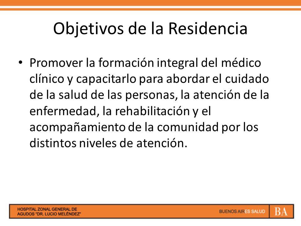 Objetivos de la Residencia Promover la formación integral del médico clínico y capacitarlo para abordar el cuidado de la salud de las personas, la ate