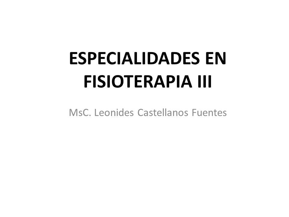 MsC. Leonides Castellanos Fuentes ESPECIALIDADES EN FISIOTERAPIA III