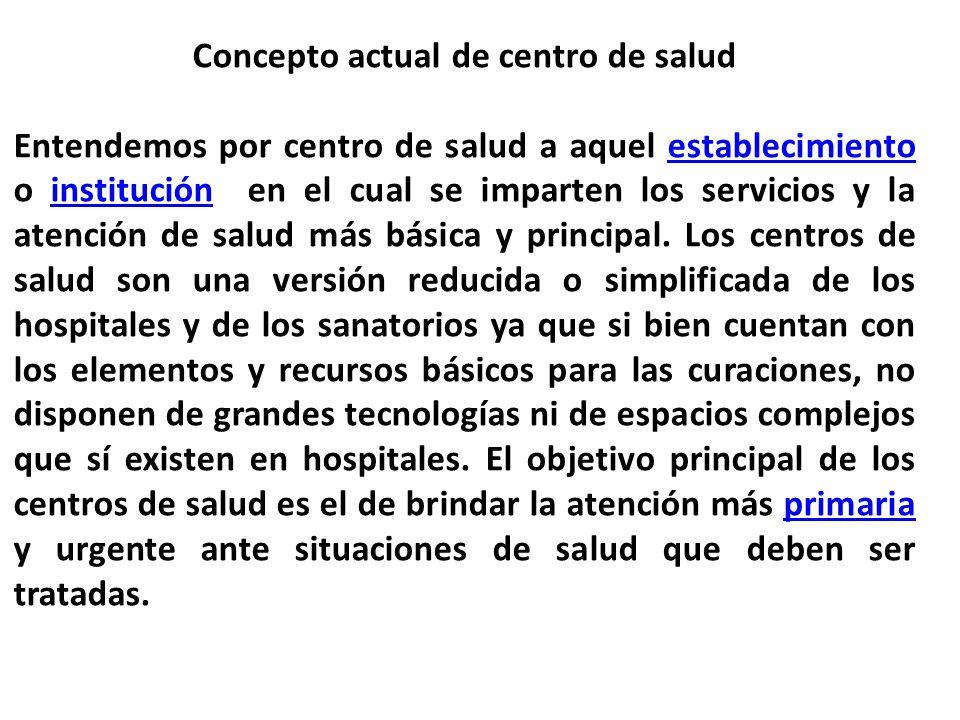 Concepto actual de centro de salud Entendemos por centro de salud a aquel establecimiento o institución en el cual se imparten los servicios y la aten
