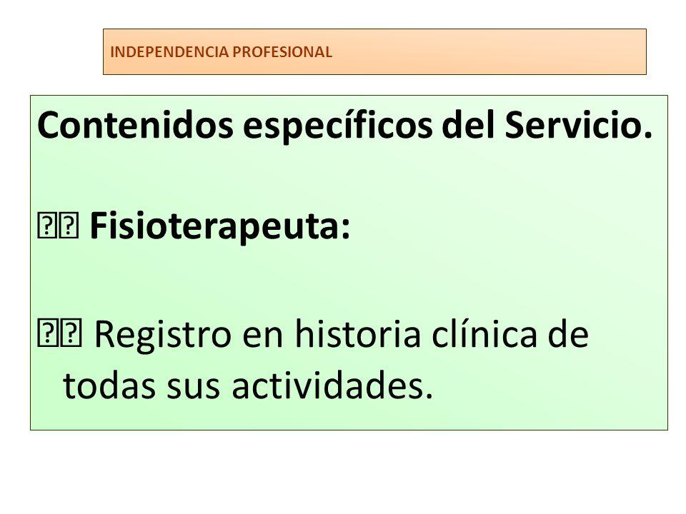 INDEPENDENCIA PROFESIONAL Contenidos específicos del Servicio. Fisioterapeuta: Registro en historia clínica de todas sus actividades.