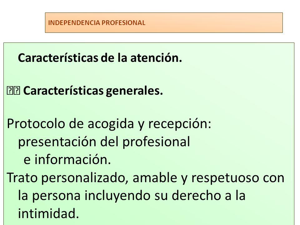 INDEPENDENCIA PROFESIONAL Características de la atención. Características generales. Protocolo de acogida y recepción: presentación del profesional e