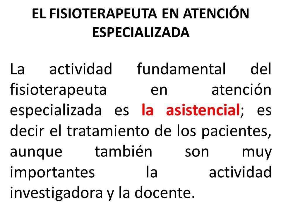 EL FISIOTERAPEUTA EN ATENCIÓN ESPECIALIZADA La actividad fundamental del fisioterapeuta en atención especializada es la asistencial; es decir el trata