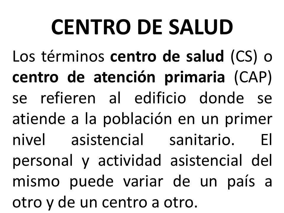 Los términos centro de salud (CS) o centro de atención primaria (CAP) se refieren al edificio donde se atiende a la población en un primer nivel asist