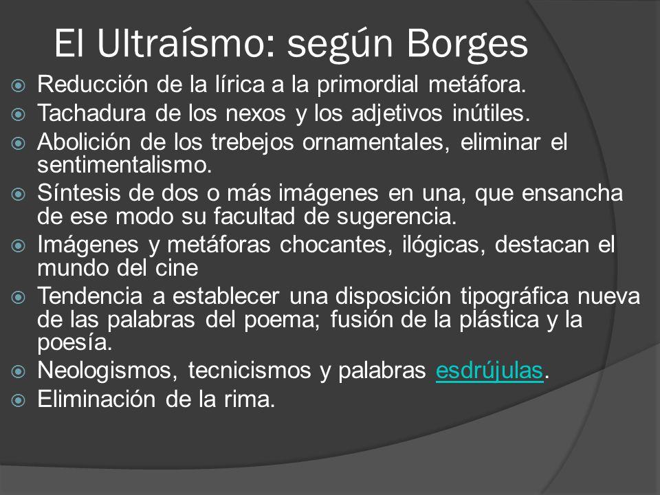 El Ultraísmo: según Borges Reducción de la lírica a la primordial metáfora. Tachadura de los nexos y los adjetivos inútiles. Abolición de los trebejos
