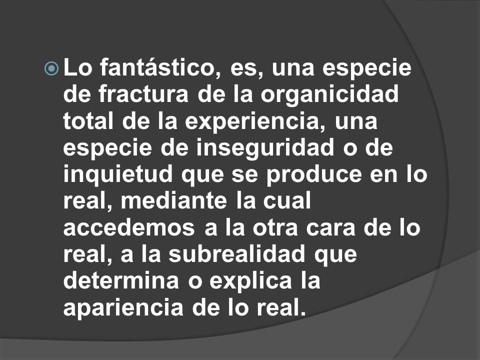 Lo fantástico, es, una especie de fractura de la organicidad total de la experiencia, una especie de inseguridad o de inquietud que se produce en lo r