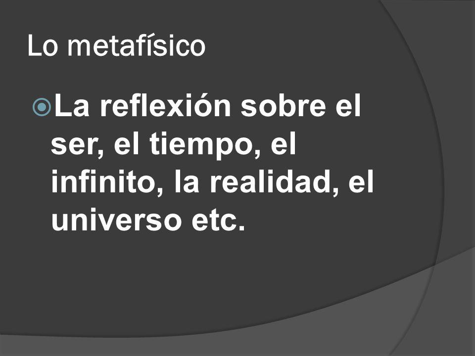 Lo metafísico La reflexión sobre el ser, el tiempo, el infinito, la realidad, el universo etc.