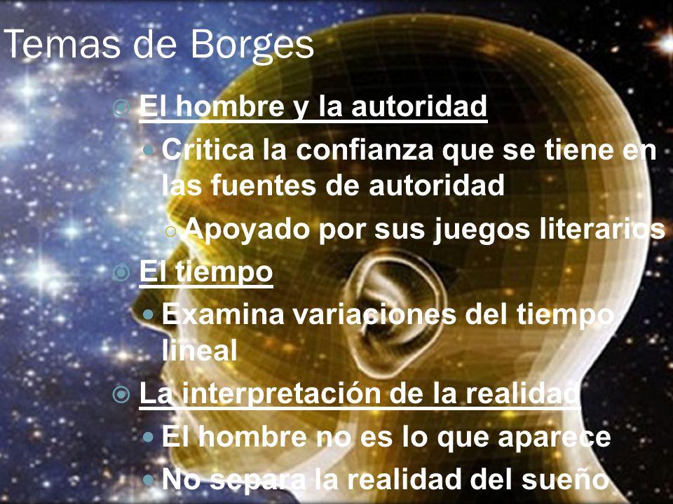 Temas de Borges El hombre y la autoridad Critica la confianza que se tiene en las fuentes de autoridad Apoyado por sus juegos literarios El tiempo Exa