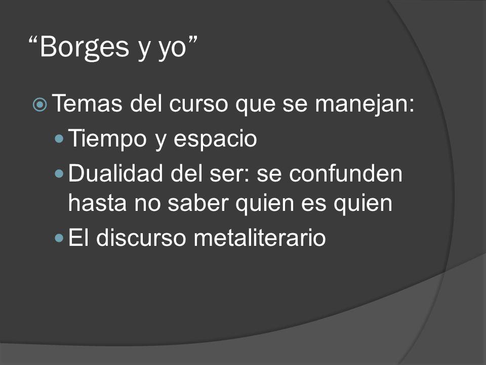 Borges y yo Temas del curso que se manejan: Tiempo y espacio Dualidad del ser: se confunden hasta no saber quien es quien El discurso metaliterario