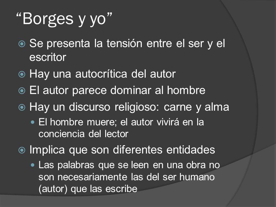Borges y yo Se presenta la tensión entre el ser y el escritor Hay una autocrítica del autor El autor parece dominar al hombre Hay un discurso religios