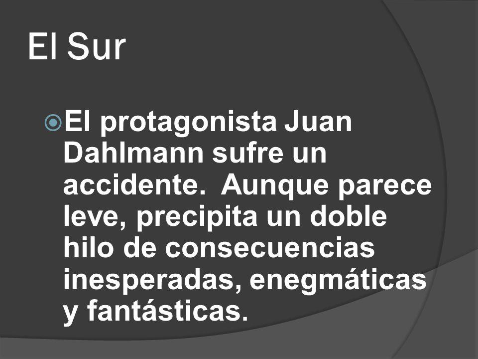 El Sur El protagonista Juan Dahlmann sufre un accidente. Aunque parece leve, precipita un doble hilo de consecuencias inesperadas, enegmáticas y fantá