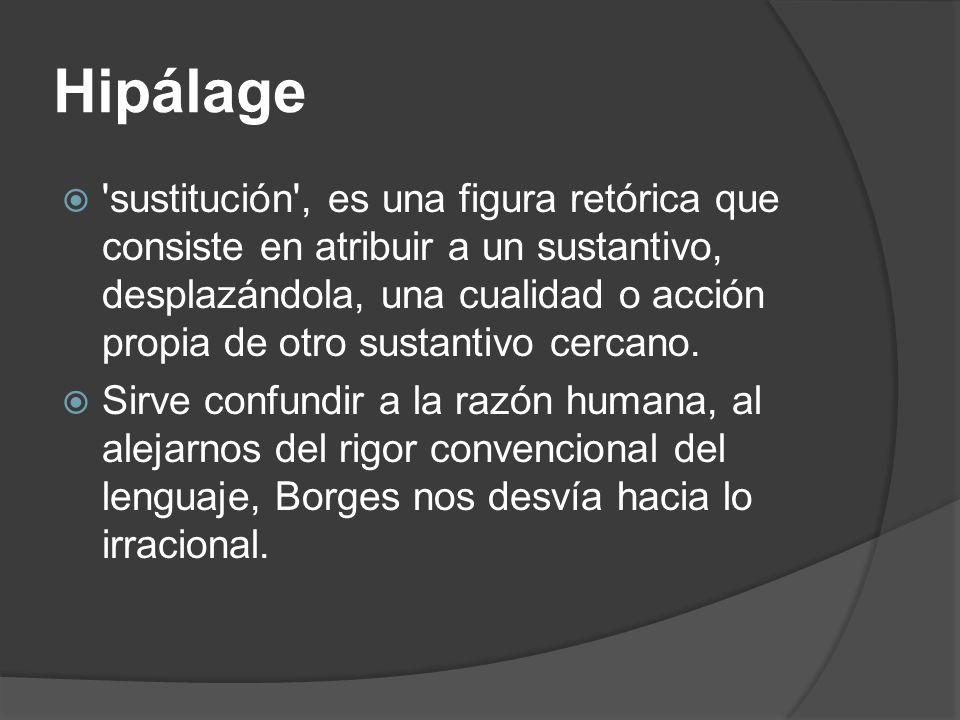 Hipálage 'sustitución', es una figura retórica que consiste en atribuir a un sustantivo, desplazándola, una cualidad o acción propia de otro sustantiv