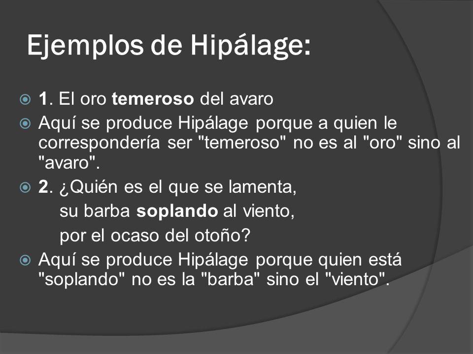 Ejemplos de Hipálage: 1. El oro temeroso del avaro Aquí se produce Hipálage porque a quien le correspondería ser