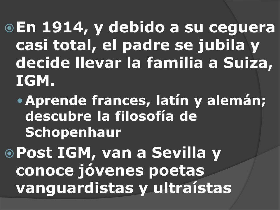 En 1914, y debido a su ceguera casi total, el padre se jubila y decide llevar la familia a Suiza, IGM. Aprende frances, latín y alemán; descubre la fi
