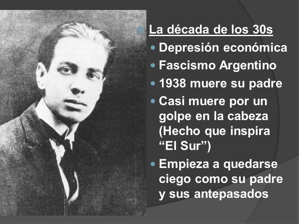 La década de los 30s Depresión económica Fascismo Argentino 1938 muere su padre Casi muere por un golpe en la cabeza (Hecho que inspira El Sur) Empiez
