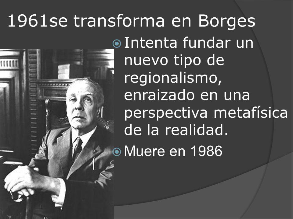1961se transforma en Borges Intenta fundar un nuevo tipo de regionalismo, enraizado en una perspectiva metafísica de la realidad. Muere en 1986