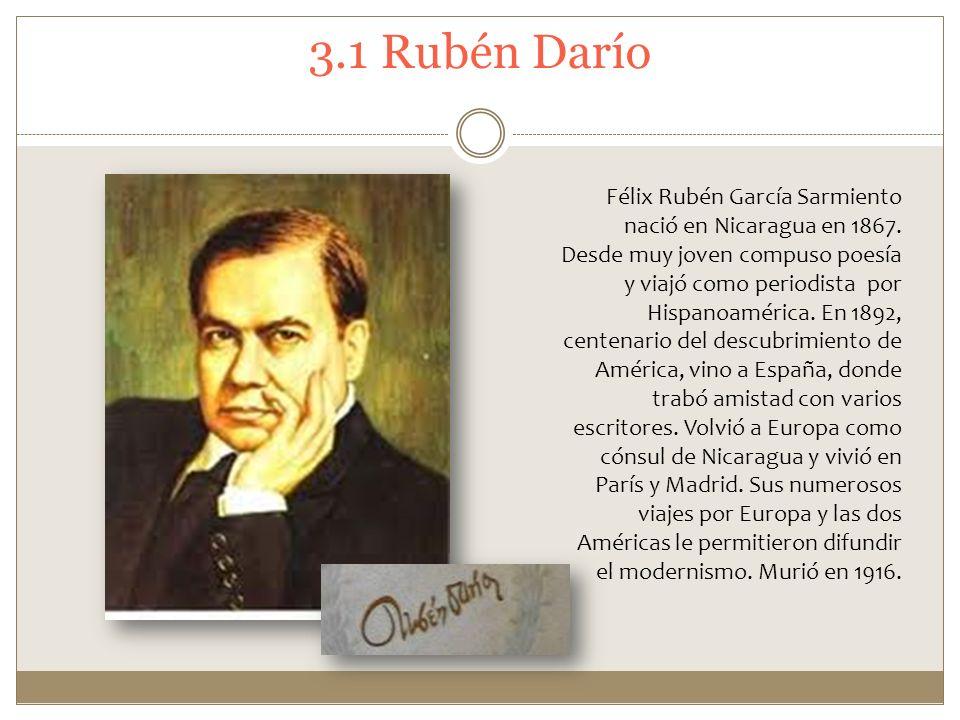 3.1 Rubén Darío Félix Rubén García Sarmiento nació en Nicaragua en 1867. Desde muy joven compuso poesía y viajó como periodista por Hispanoamérica. En