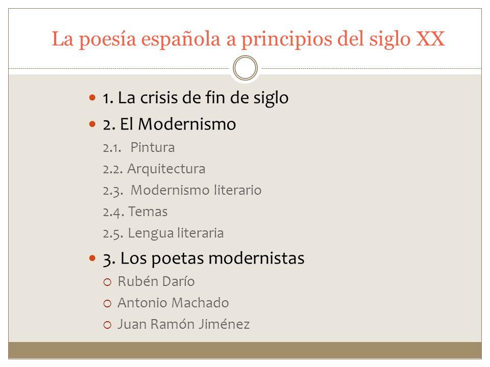 La poesía española a principios del siglo XX 1. La crisis de fin de siglo 2. El Modernismo 2.1.Pintura 2.2. Arquitectura 2.3.Modernismo literario 2.4.