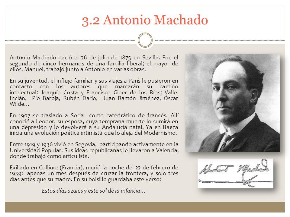 3.2 Antonio Machado Antonio Machado nació el 26 de julio de 1875 en Sevilla. Fue el segundo de cinco hermanos de una familia liberal; el mayor de ello
