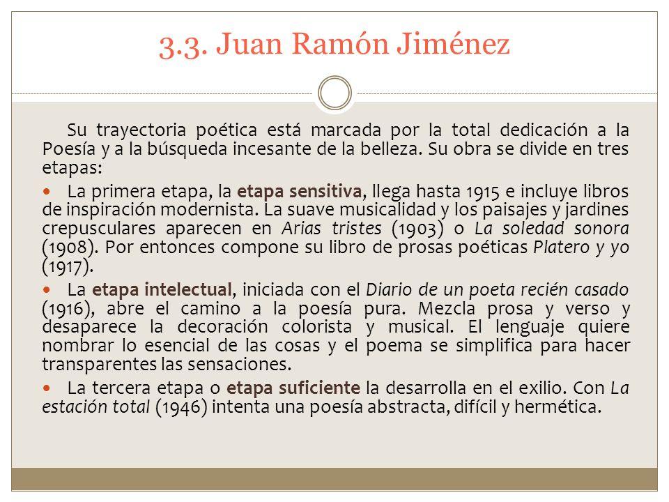 3.3. Juan Ramón Jiménez Su trayectoria poética está marcada por la total dedicación a la Poesía y a la búsqueda incesante de la belleza. Su obra se di