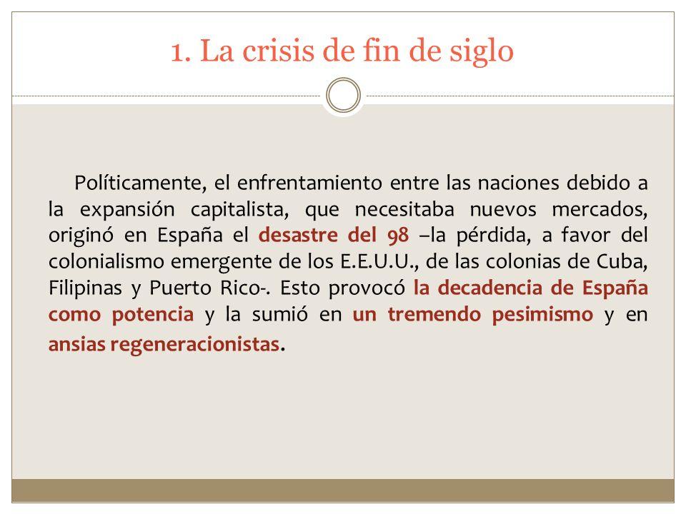 1. La crisis de fin de siglo Políticamente, el enfrentamiento entre las naciones debido a la expansión capitalista, que necesitaba nuevos mercados, or