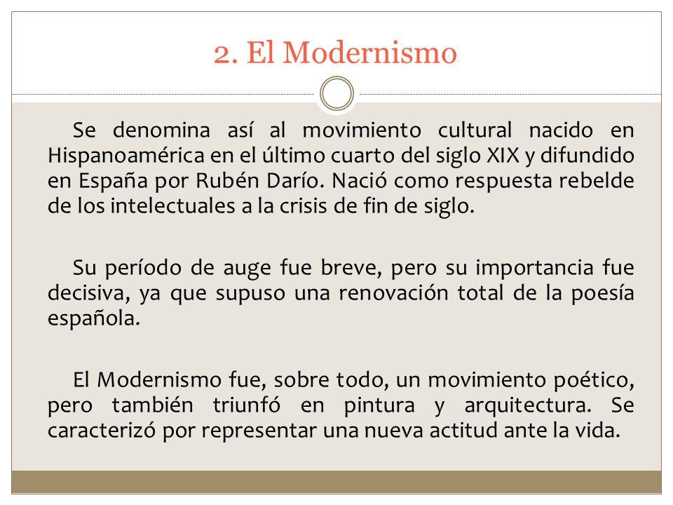 2. El Modernismo Se denomina así al movimiento cultural nacido en Hispanoamérica en el último cuarto del siglo XIX y difundido en España por Rubén Dar