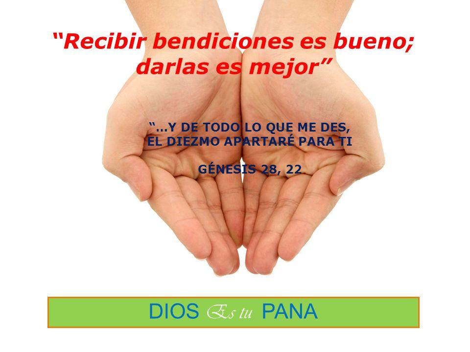 DIOS Es tu PANA …Y DE TODO LO QUE ME DES, EL DIEZMO APARTARÉ PARA TI GÉNESIS 28, 22 Recibir bendiciones es bueno; darlas es mejor