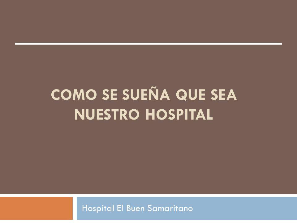 COMO SE SUEÑA QUE SEA NUESTRO HOSPITAL Hospital El Buen Samaritano