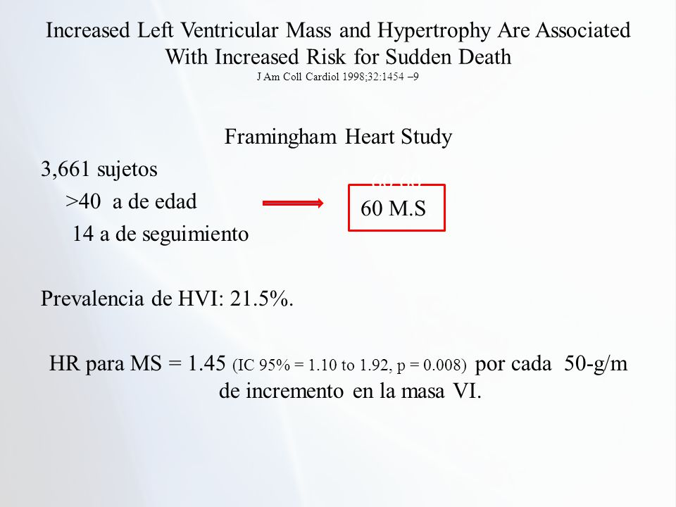 Increased Left Ventricular Mass and Hypertrophy Are Associated With Increased Risk for Sudden Death J Am Coll Cardiol 1998;32:1454 –9 Framingham Heart Study 3,661 sujetos >40 a de edad 14 a de seguimiento Prevalencia de HVI: 21.5%.
