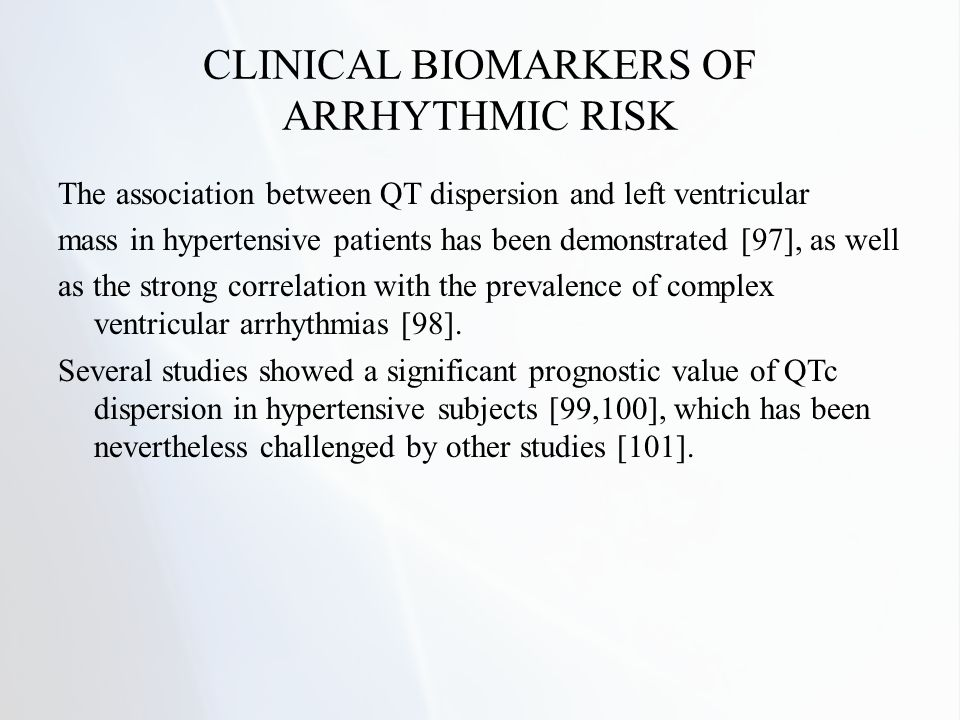 CLINICAL BIOMARKERS OF ARRHYTHMIC RISK The association between QT dispersion and left ventricular mass in hypertensive patients has been demonstrated [97], as well as the strong correlation with the prevalence of complex ventricular arrhythmias [98].