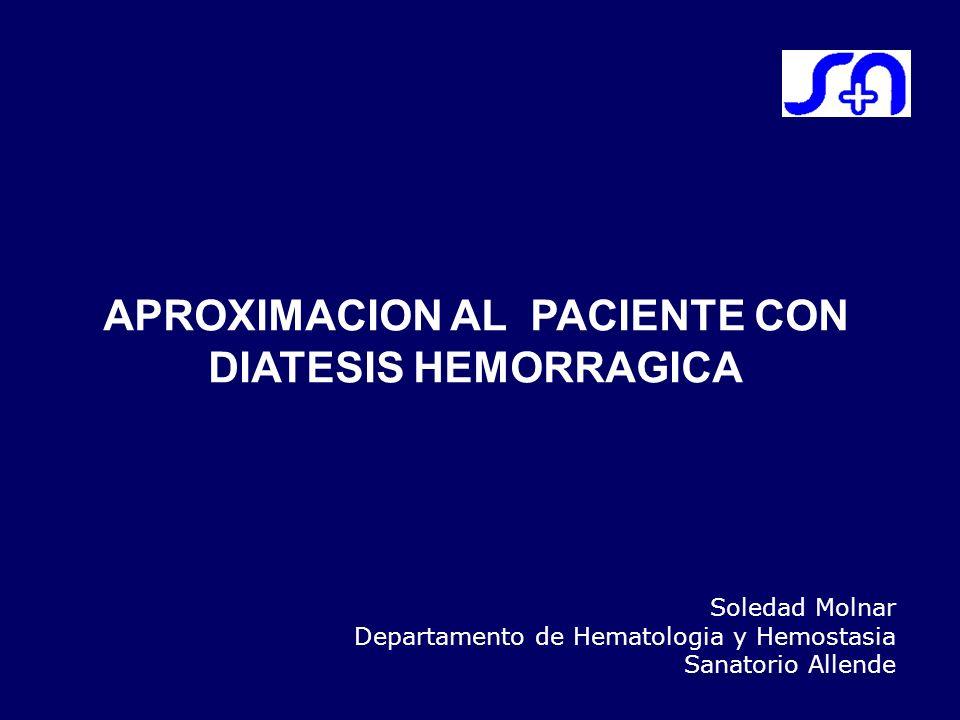APROXIMACION AL PACIENTE CON DIATESIS HEMORRAGICA Soledad Molnar Departamento de Hematologia y Hemostasia Sanatorio Allende