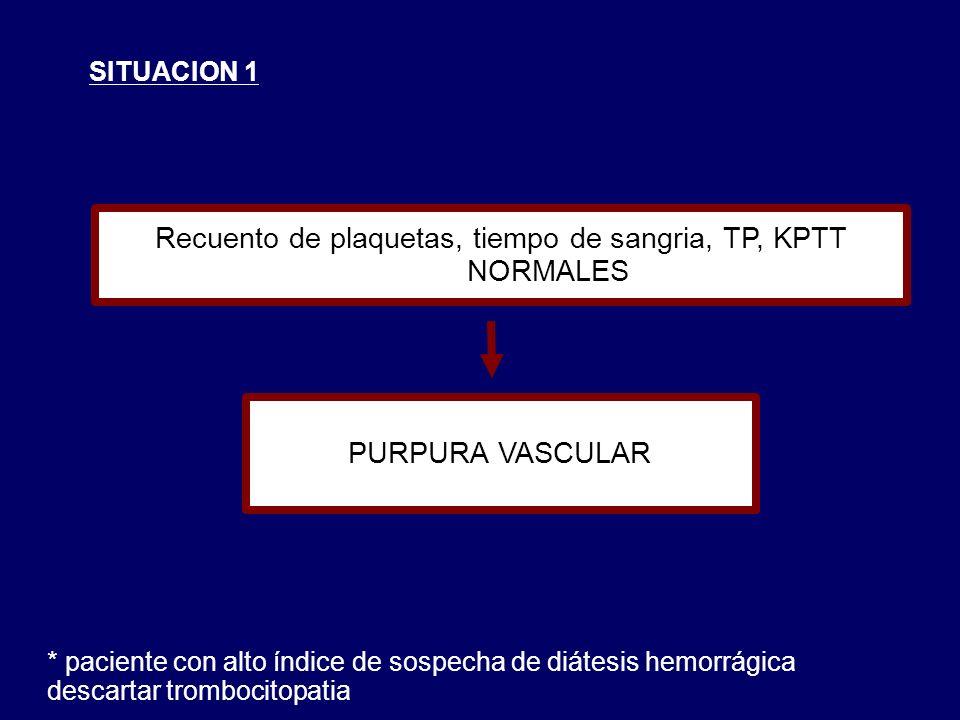 SITUACION 1 Recuento de plaquetas, tiempo de sangria, TP, KPTT NORMALES PURPURA VASCULAR * paciente con alto índice de sospecha de diátesis hemorrágica descartar trombocitopatia