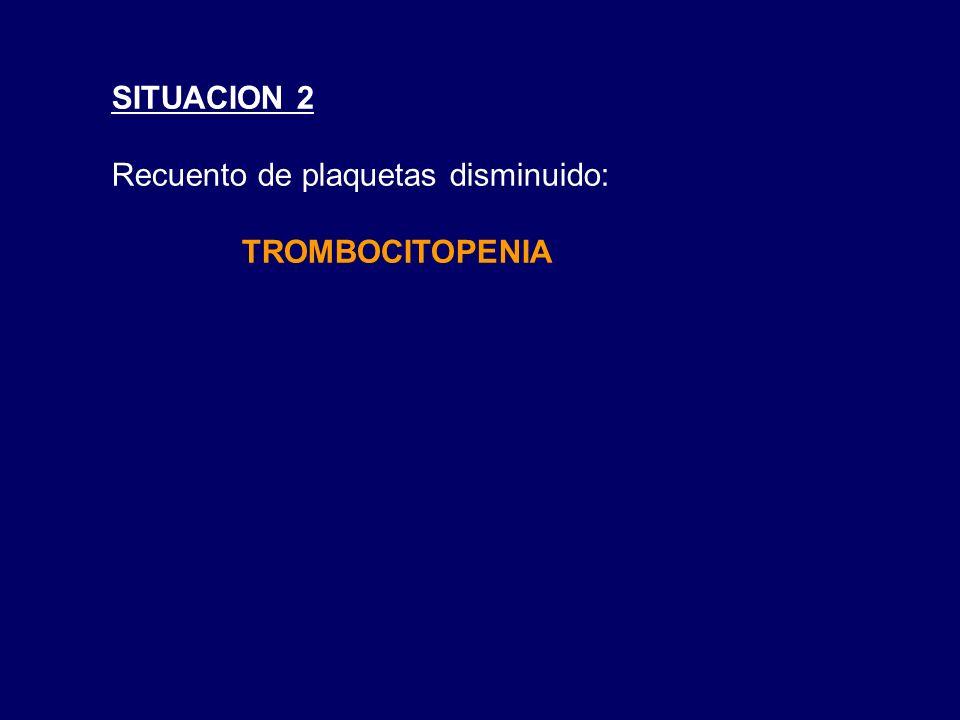 SITUACION 2 Recuento de plaquetas disminuido: TROMBOCITOPENIA