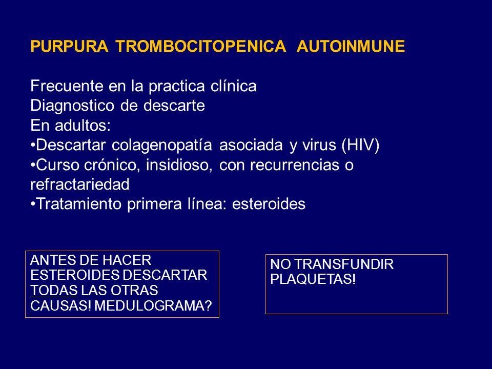 PURPURA TROMBOCITOPENICA AUTOINMUNE Frecuente en la practica clínica Diagnostico de descarte En adultos: Descartar colagenopatía asociada y virus (HIV) Curso crónico, insidioso, con recurrencias o refractariedad Tratamiento primera línea: esteroides ANTES DE HACER ESTEROIDES DESCARTAR TODAS LAS OTRAS CAUSAS.