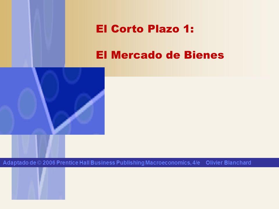 El Corto Plazo 1: El Mercado de Bienes Adaptado de © 2006 Prentice Hall Business Publishing Macroeconomícs, 4/e Olivier Blanchard