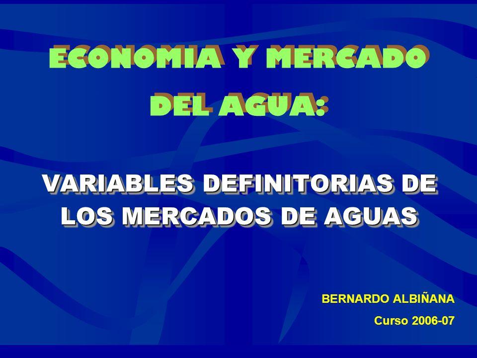 ECONOMIA Y MERCADO DEL AGUA: VARIABLES DEFINITORIAS DE LOS MERCADOS DE AGUAS VARIABLES DEFINITORIAS DE LOS MERCADOS DE AGUAS BERNARDO ALBIÑANA Curso 2