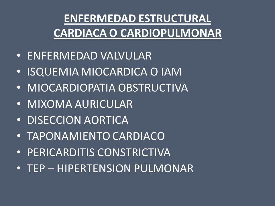 ENFERMEDAD ESTRUCTURAL CARDIACA O CARDIOPULMONAR ENFERMEDAD VALVULAR ISQUEMIA MIOCARDICA O IAM MIOCARDIOPATIA OBSTRUCTIVA MIXOMA AURICULAR DISECCION A