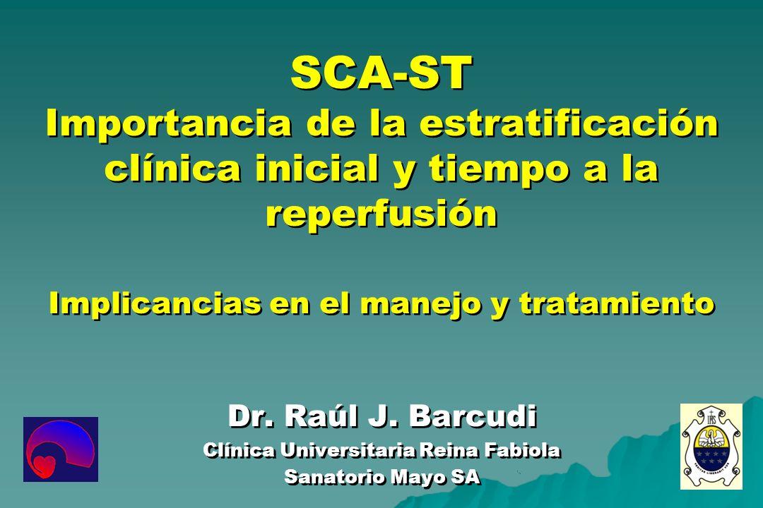SCA-ST Importancia de la estratificación clínica inicial y tiempo a la reperfusión Implicancias en el manejo y tratamiento Dr. Raúl J. Barcudi Clínica