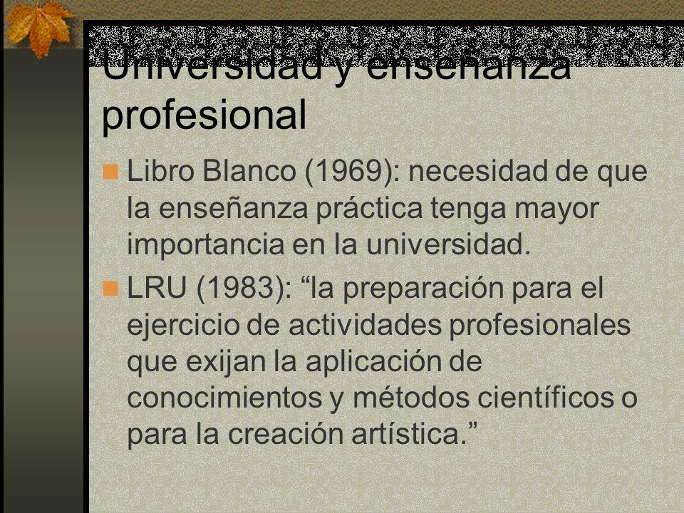 Universidad y enseñanza profesional Libro Blanco (1969): necesidad de que la enseñanza práctica tenga mayor importancia en la universidad. LRU (1983):