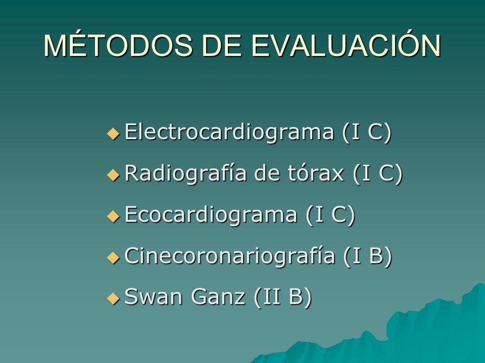 MÉTODOS DE EVALUACIÓN Electrocardiograma (I C) Electrocardiograma (I C) Radiografía de tórax (I C) Radiografía de tórax (I C) Ecocardiograma (I C) Ecocardiograma (I C) Cinecoronariografía (I B) Cinecoronariografía (I B) Swan Ganz (II B) Swan Ganz (II B)