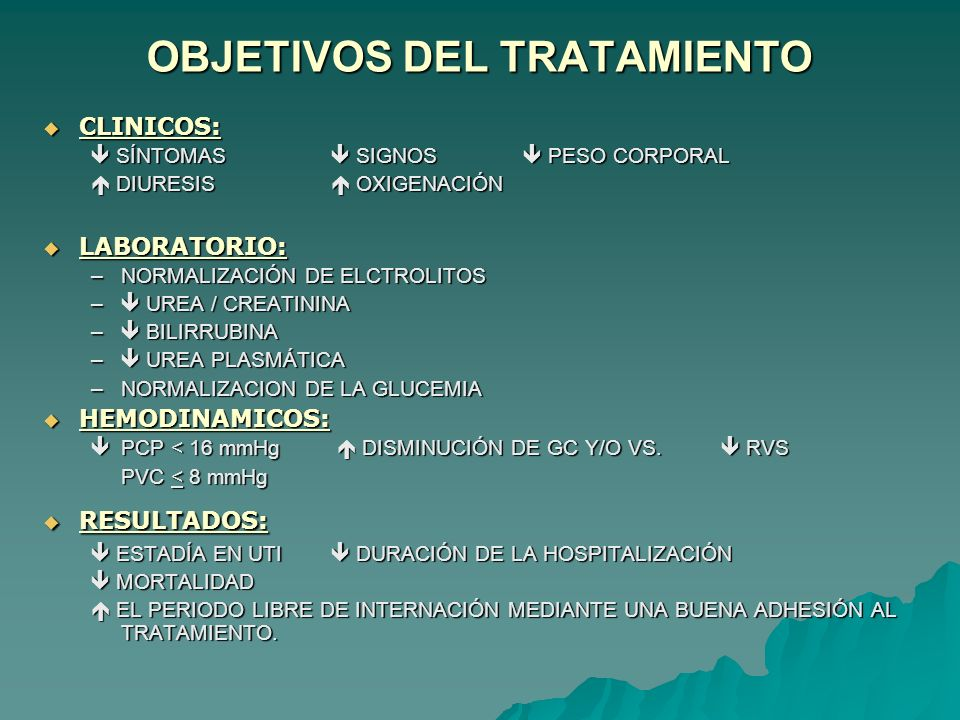 OBJETIVOS DEL TRATAMIENTO CLINICOS: CLINICOS: SÍNTOMAS SIGNOS PESO CORPORAL SÍNTOMAS SIGNOS PESO CORPORAL DIURESIS OXIGENACIÓN DIURESIS OXIGENACIÓN LABORATORIO: LABORATORIO: –NORMALIZACIÓN DE ELCTROLITOS – UREA / CREATININA – BILIRRUBINA – UREA PLASMÁTICA –NORMALIZACION DE LA GLUCEMIA HEMODINAMICOS: HEMODINAMICOS: PCP < 16 mmHg DISMINUCIÓN DE GC Y/O VS.