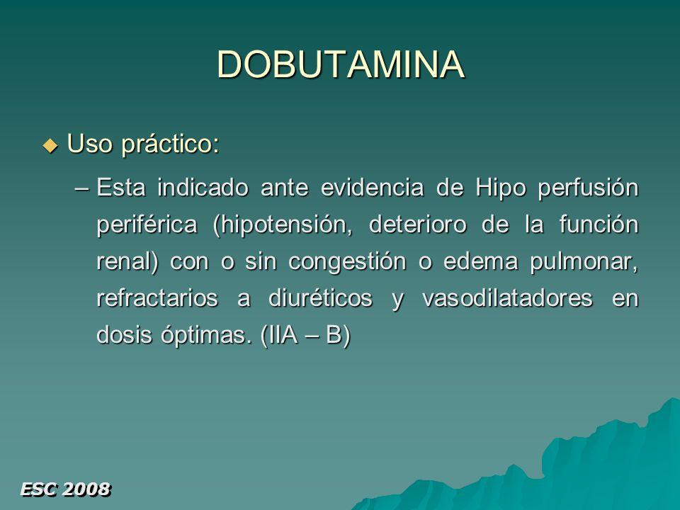 DOBUTAMINA Uso práctico: Uso práctico: –Esta indicado ante evidencia de Hipo perfusión periférica (hipotensión, deterioro de la función renal) con o sin congestión o edema pulmonar, refractarios a diuréticos y vasodilatadores en dosis óptimas.