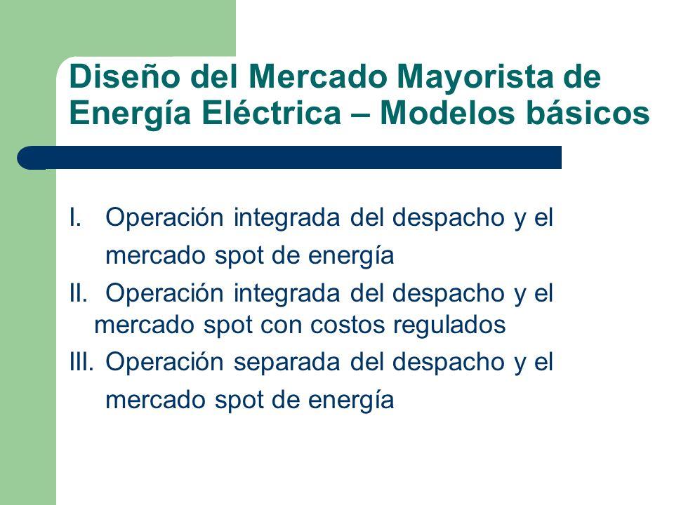 Diseño del Mercado Mayorista de Energía Eléctrica – Modelos básicos I. Operación integrada del despacho y el mercado spot de energía II. Operación int